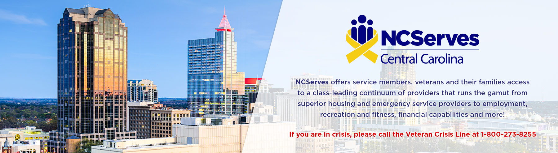 If you are in crisis, please call the Veteran Crisis Line at 1-800-272-8255.  NCServes - Central Carolina offers service members, veterans and their families access to a class-leading continuum of providers that runs the gamut from superior housing and emergency service providers to employment, recreation and fitness, financial capabilities and more!